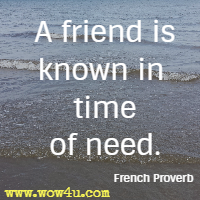 A friend is known in time of need. French Proverb
