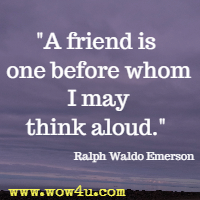 A friend is one before whom I may think aloud. Ralph Waldo Emerson