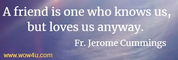 A friend is one who knows us, but loves us anyway. Fr. Jerome Cummings