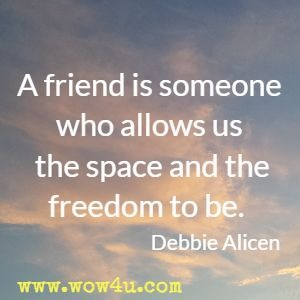 A friend is someone who allows us the space and the freedom to be. Debbie Alicen