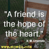 A friend is the hope of the heart. R. W. Emerson