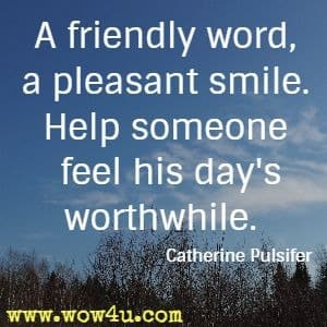 A friendly word, a pleasant smile. Help someone feel his day's worthwhile. Catherine Pulsifer