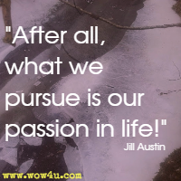 After all, what we pursue is our passion in life! Jill Austin