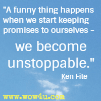 A funny thing happens when we start keeping promises to ourselves - we become unstoppable. Ken Fite