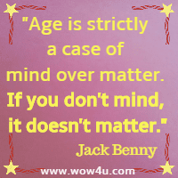 Age is strictly a case of mind over matter. If you don't mind, it doesn't matter. Jack Benny