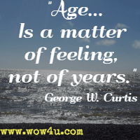 Age…Is a matter of feeling, not of years. George W. Curtis