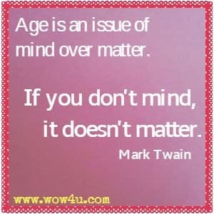 Age is an issue of mind over matter. If you don't mind, it doesn't matter. Mark Twain