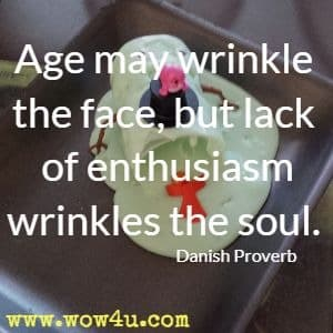 Age may wrinkle the face, but lack of enthusiasm wrinkles the soul. Danish Proverb