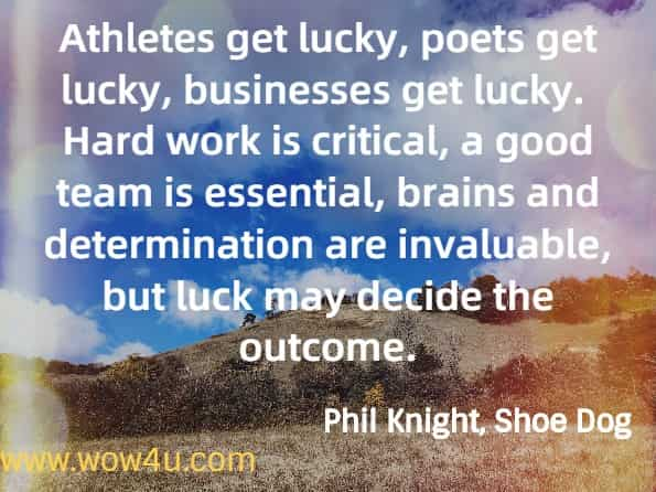Athletes get lucky, poets get lucky, businesses get lucky.  Hard work is critical, a good team is essential, brains and determination are invaluable, but luck may decide the outcome. Phil Knight, Shoe Dog.