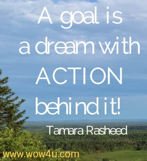 A goal is a dream with ACTION behind it!    Tamara Rasheed