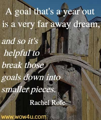 A goal that's a year out is a very far away dream, and so it's  helpful to break those goals down into smaller pieces.  Rachel Rofe