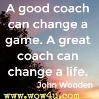 A good coach can change a game. A great coach can change a life. John Wooden