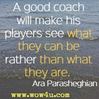 A good coach will make his players see what they can be rather than what they are.  Ara Parasheghian