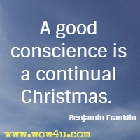 A good conscience is a continual Christmas. Benjamin Franklin