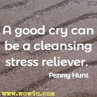 A good cry can be a cleansing stress reliever.  Penny Hunt