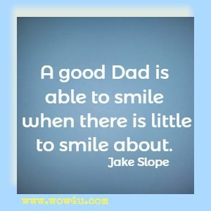 A good Dad is able to smile when there is little to smile about. Jake Slope