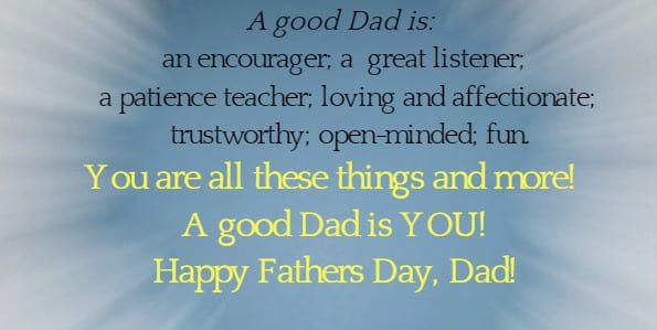 A good Dad is:   an encourager; a  great listener; a patience teacher; loving and affectionate;  trustworthy; open-minded; fun.You are all these things and more!  A good Dad is YOU!  Happy Fathers Day, Dad!