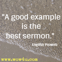 A good example is the best sermon. English Proverb