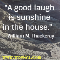 A good laugh is sunshine in the house. William M. Thackeray