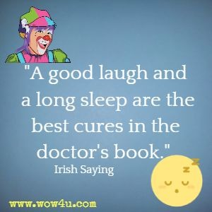 A good laugh and a long sleep are the best cures in the doctor's book.  Irish Saying