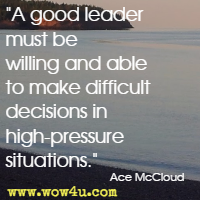 A good leader must be willing and able to make difficult decisions in high-pressure situations. Ace McCloud