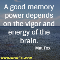 A good memory power depends on the vigor and energy of the brain. Mat Fox