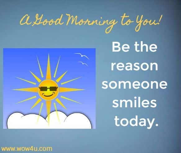 A Good Morning To You .... Be the reason someone smiles today.