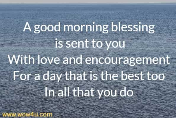 A good morning blessing is sent to you With love and encouragement For a day that is the best too In all that you do