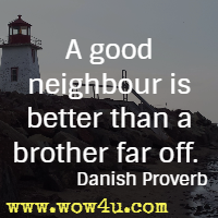 A good neighbour is better than a brother far off. Danish Proverb