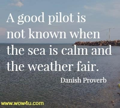 A good pilot is not known when the sea is calm and the weather fair. Danish Proverb
