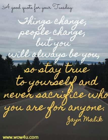 A good quote for your Tuesday:  Things change, people change, but you will always be you,  so stay true to yourself and never sacrifice who you are for anyone. Zayn Malik
