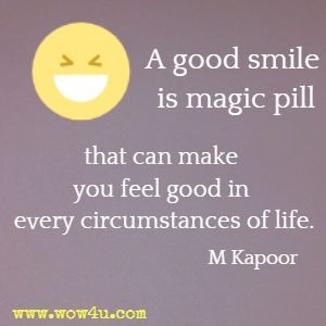 A good smile is magic pill that can make you feel good in every circumstances of life. M Kapoor