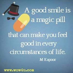 A good smile is a magic pill that can make you feel good in every circumstances of life. M Kapoor