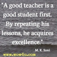 A good teacher is a good student first. By repeating his lessons, he acquires excellence. M. K. Soni