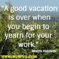 A good vacation is over when you begin to yearn for your work. Morris Fishbein