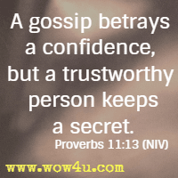 A gossip betrays a confidence, but a trustworthy person keeps a secret. Proverbs 11:13 NIV