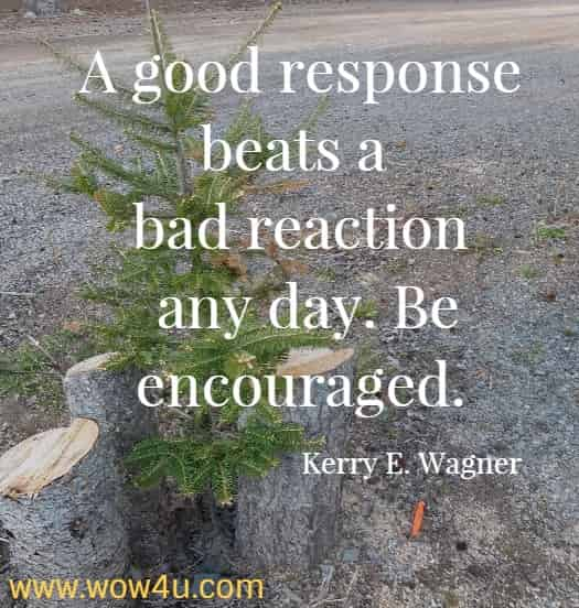 A good response beats a bad reaction any day. Be encouraged.   Kerry E. Wagner