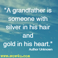 A grandfather is someone with silver in his hair and gold in his heart. Author Unknown