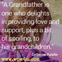 A Grandfather is one who delights in providing love and support, plus a bit of spoiling, to his grandchildren. Catherine Pulsifer