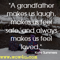 A grandfather makes us laugh, makes us feel safe, and always makes us feel loved. Kate Summers