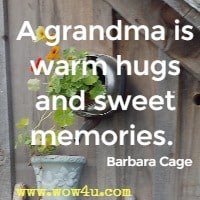A grandma is warm hugs and sweet memories.  Barbara Cage