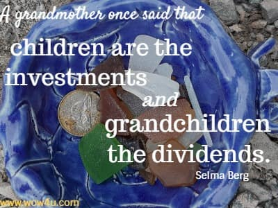 A grandmother once said that children are the investments and  grandchildren the dividends. Selma Berg