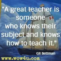 A great teacher is someone who knows their subject and knows how to teach it. Gil Bettman