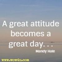 A great attitude becomes a great day. . . Mandy Hale