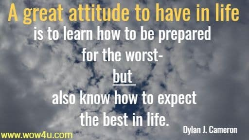 A great attitude to have in life is to learn how to be prepared for the  worst- but also know how to expect the best in life. Dylan J. Cameron