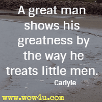 A great man shows his greatness by the way he treats little men. Carlyle