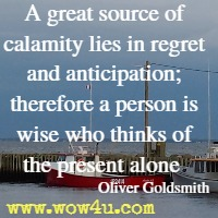 A great source of calamity lies in regret and anticipation; therefore a person is wise who thinks of the present alone  Oliver Goldsmith