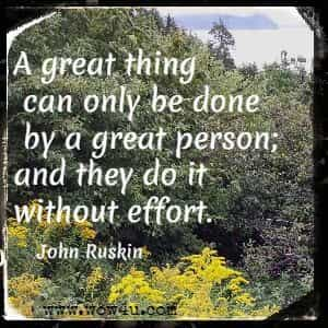 A great thing can only be done by a great person; and they do it without effort.  John Ruskin