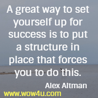 A great way to set yourself up for success is to put a structure in place that forces you to do this Alex Altman