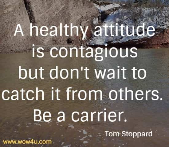 A healthy attitude is contagious but don't wait to catch it from others. Be a carrier.   Tom Stoppard